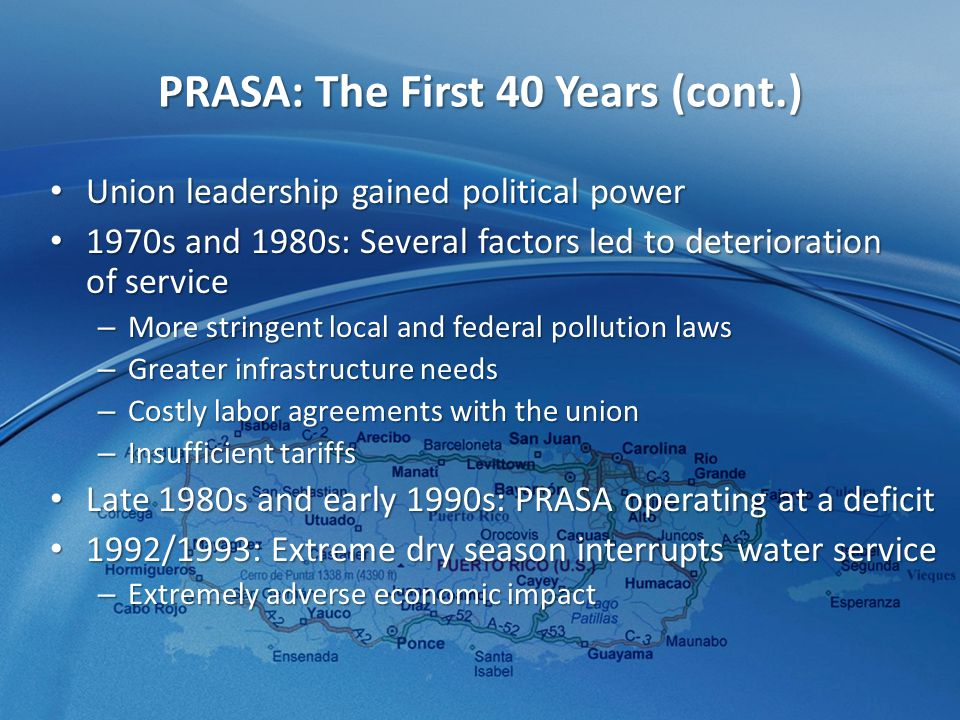 PRASA: The First 40 Years (cont.) Union leadership gained political power Union leadership gained political power 1970s and 1980s: Several factors led to deterioration of service 1970s and 1980s: Several factors led to deterioration of service – More stringent local and federal pollution laws – Greater infrastructure needs – Costly labor agreements with the union – Insufficient tariffs Late 1980s and early 1990s: PRASA operating at a deficit Late 1980s and early 1990s: PRASA operating at a deficit 1992/1993: Extreme dry season interrupts water service 1992/1993: Extreme dry season interrupts water service – Extremely adverse economic impact