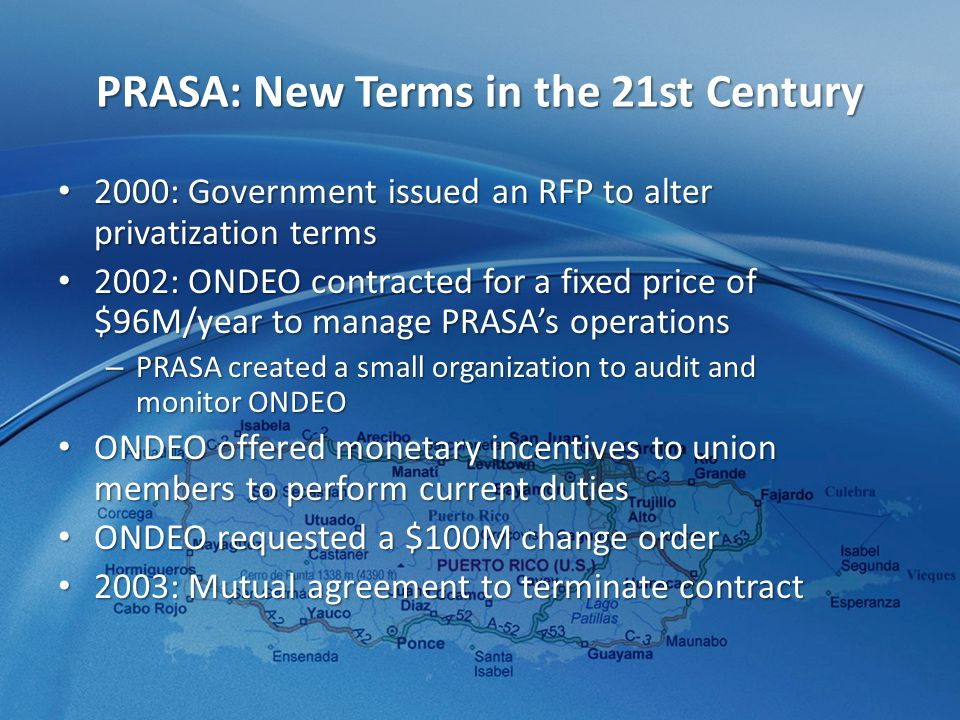 PRASA: New Terms in the 21st Century 2000: Government issued an RFP to alter privatization terms 2000: Government issued an RFP to alter privatization terms 2002: ONDEO contracted for a fixed price of $96M/year to manage PRASA's operations 2002: ONDEO contracted for a fixed price of $96M/year to manage PRASA's operations – PRASA created a small organization to audit and monitor ONDEO ONDEO offered monetary incentives to union members to perform current duties ONDEO offered monetary incentives to union members to perform current duties ONDEO requested a $100M change order ONDEO requested a $100M change order 2003: Mutual agreement to terminate contract 2003: Mutual agreement to terminate contract