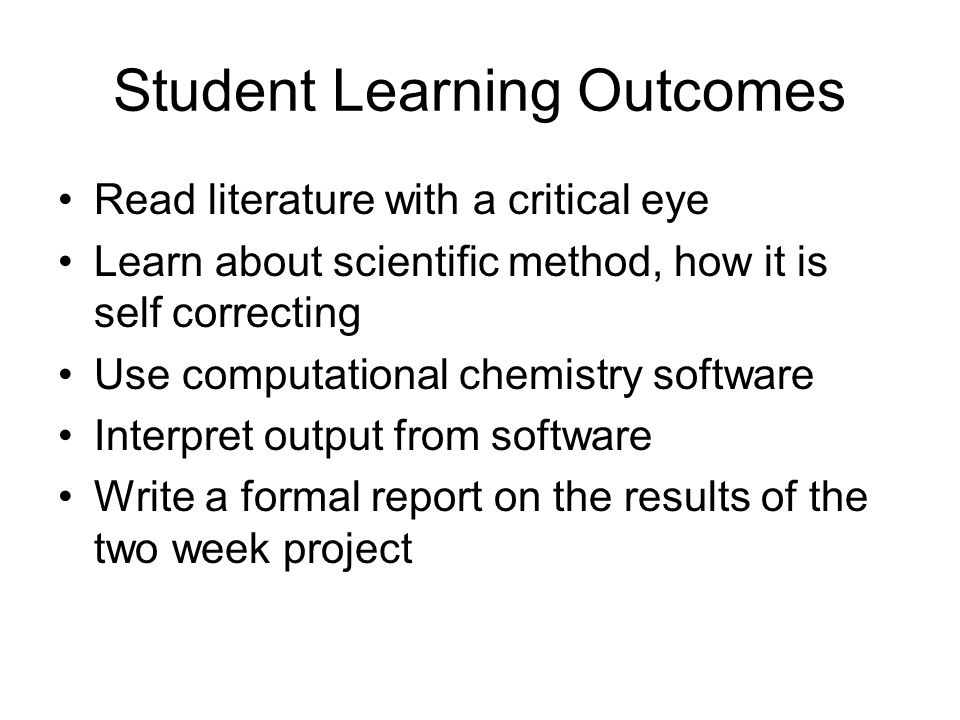 Student Learning Outcomes Read literature with a critical eye Learn about scientific method, how it is self correcting Use computational chemistry sof