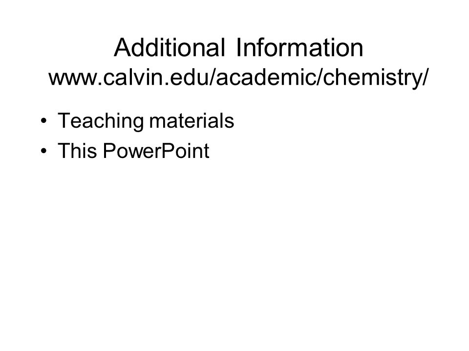 Additional Information www.calvin.edu/academic/chemistry/ Teaching materials This PowerPoint