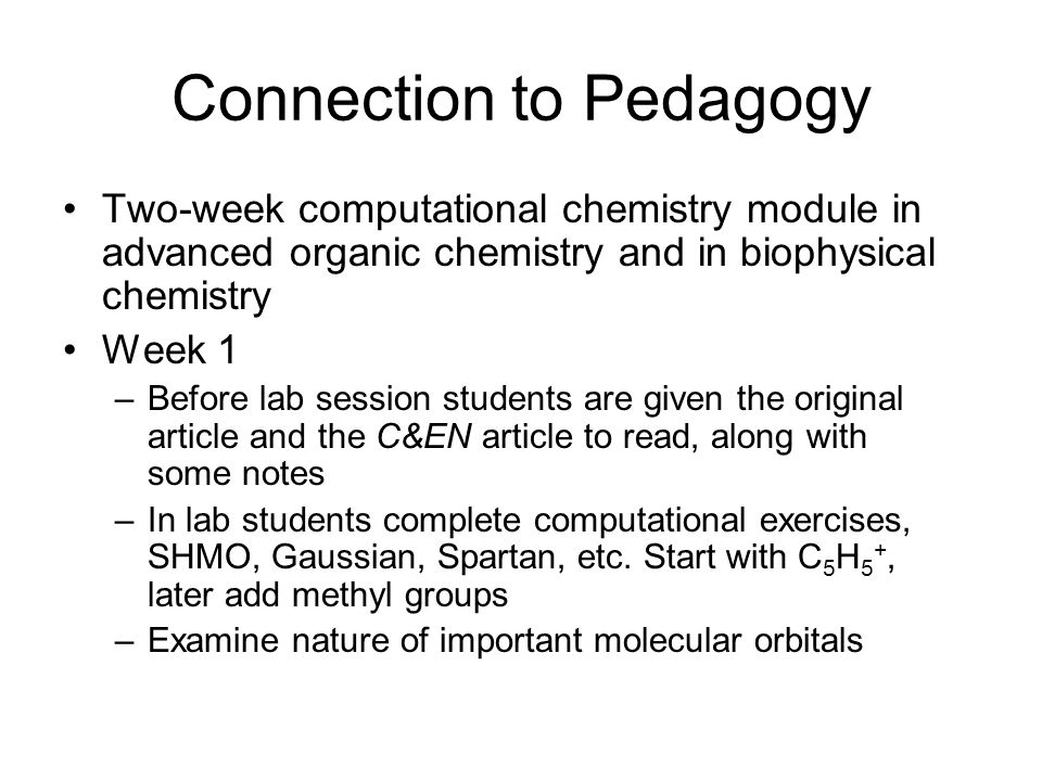 Connection to Pedagogy Two-week computational chemistry module in advanced organic chemistry and in biophysical chemistry Week 1 –Before lab session s