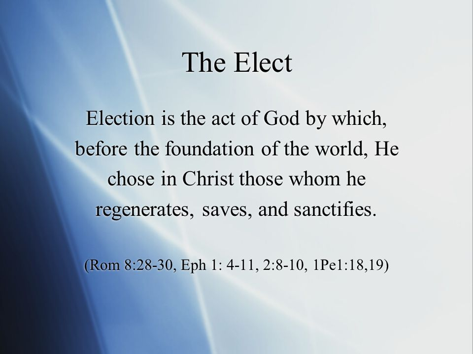 The Elect Election is the act of God by which, before the foundation of the world, He chose in Christ those whom he regenerates, saves, and sanctifies.