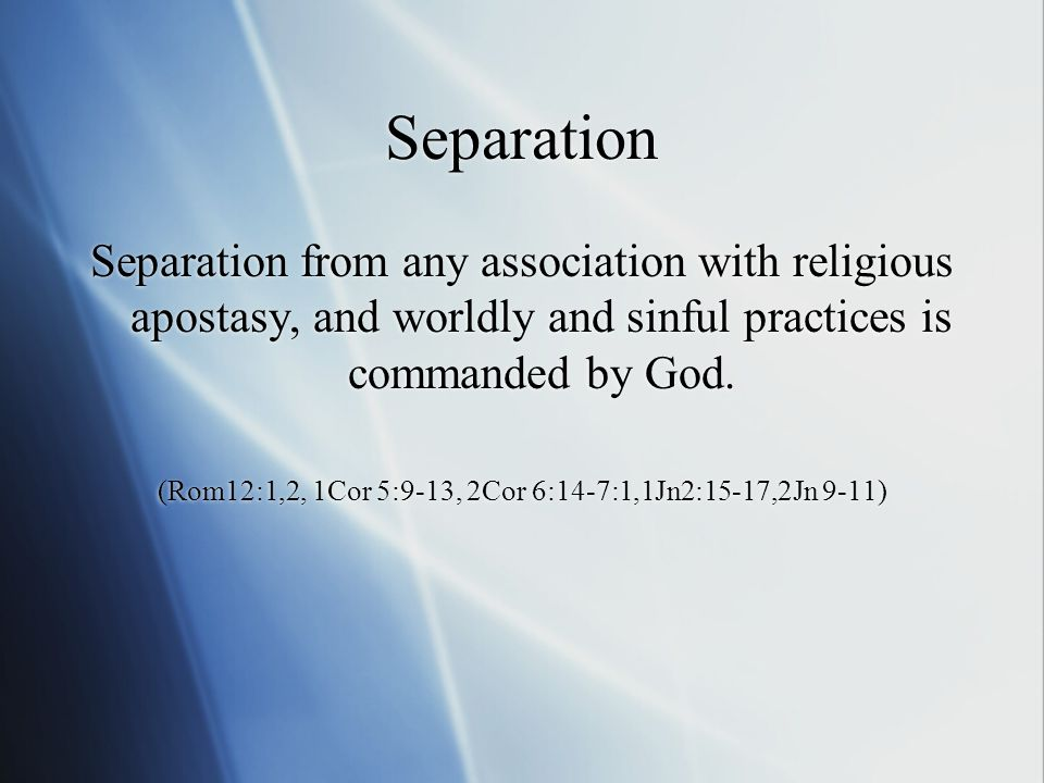 Separation Separation from any association with religious apostasy, and worldly and sinful practices is commanded by God.