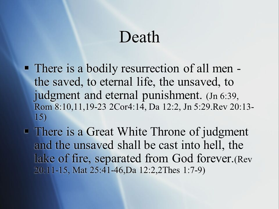 Death  There is a bodily resurrection of all men - the saved, to eternal life, the unsaved, to judgment and eternal punishment.