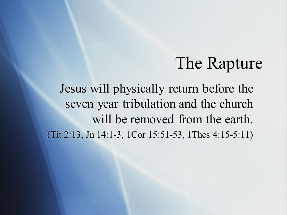 The Rapture Jesus will physically return before the seven year tribulation and the church will be removed from the earth.