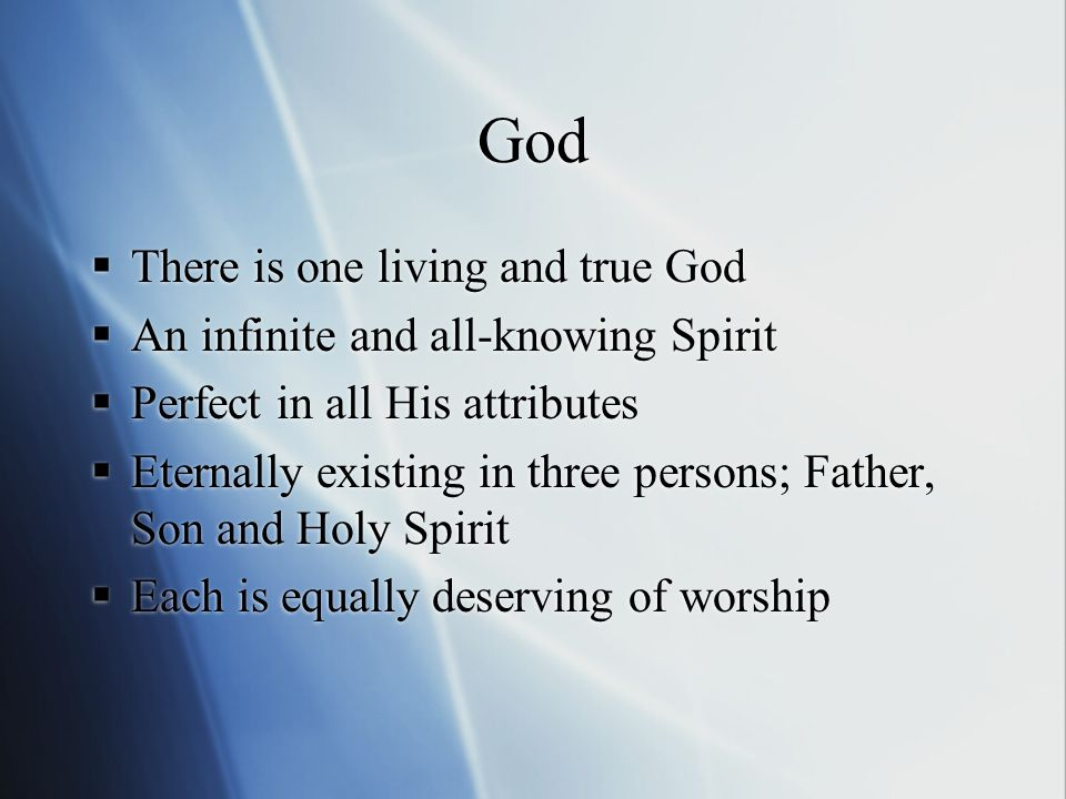 God  There is one living and true God  An infinite and all-knowing Spirit  Perfect in all His attributes  Eternally existing in three persons; Father, Son and Holy Spirit  Each is equally deserving of worship  There is one living and true God  An infinite and all-knowing Spirit  Perfect in all His attributes  Eternally existing in three persons; Father, Son and Holy Spirit  Each is equally deserving of worship
