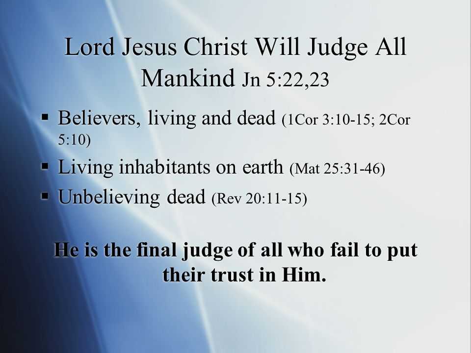 Lord Jesus Christ Will Judge All Mankind Jn 5:22,23  Believers, living and dead (1Cor 3:10-15; 2Cor 5:10)  Living inhabitants on earth (Mat 25:31-46)  Unbelieving dead (Rev 20:11-15) He is the final judge of all who fail to put their trust in Him.