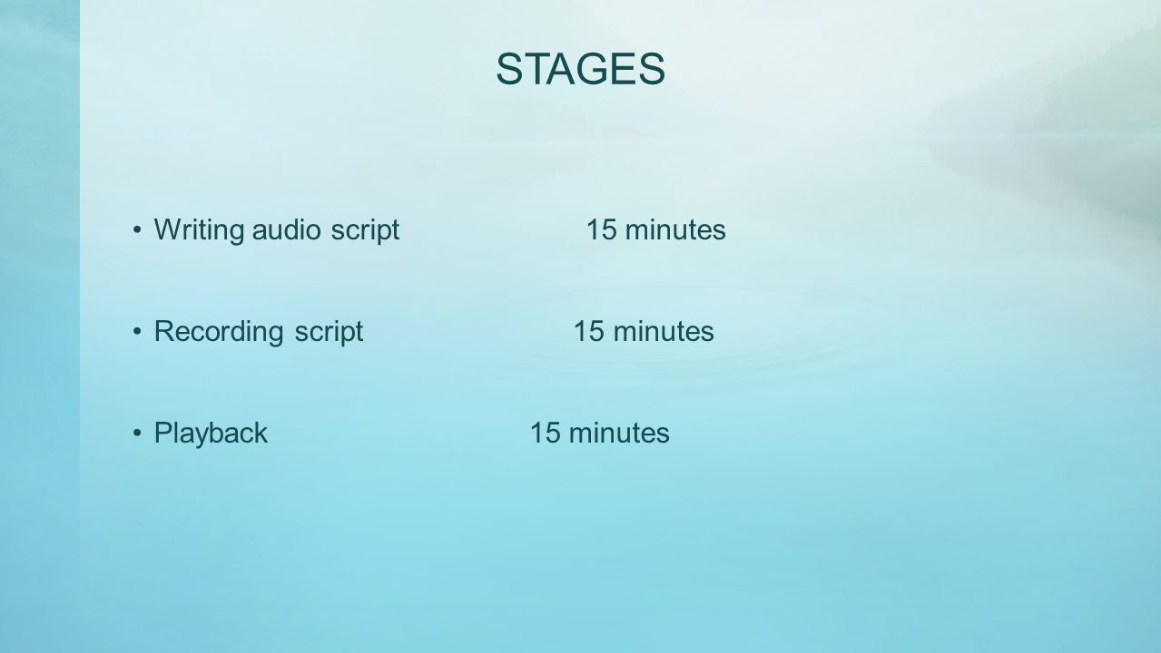 STAGES Writing audio script 15 minutes Recording script 15 minutes Playback 15 minutes