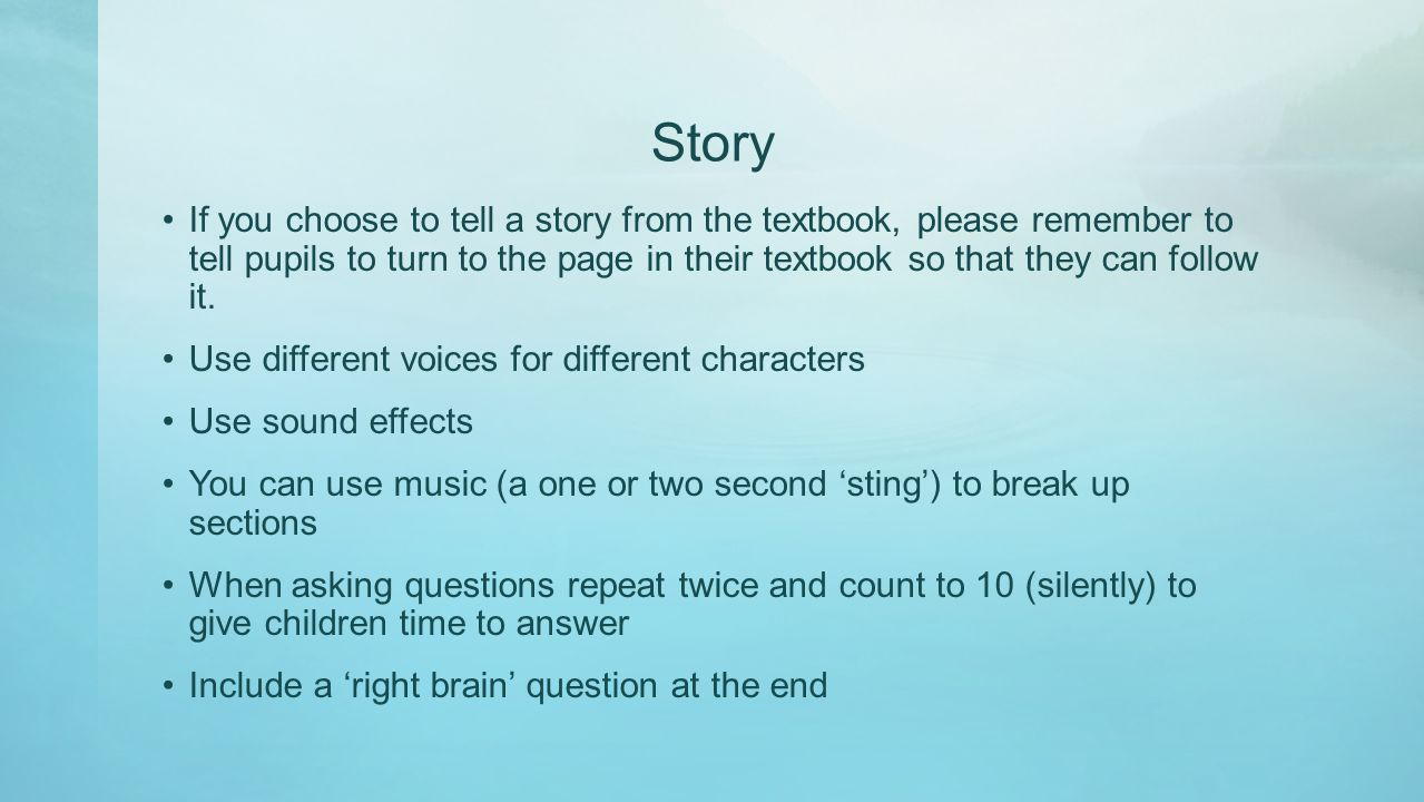 Story If you choose to tell a story from the textbook, please remember to tell pupils to turn to the page in their textbook so that they can follow it