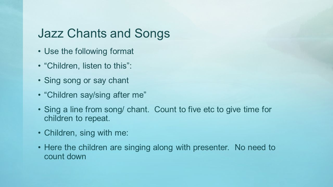 "Jazz Chants and Songs Use the following format ""Children, listen to this"": Sing song or say chant ""Children say/sing after me"" Sing a line from song/"