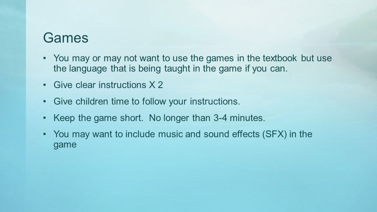 Games You may or may not want to use the games in the textbook but use the language that is being taught in the game if you can. Give clear instructio