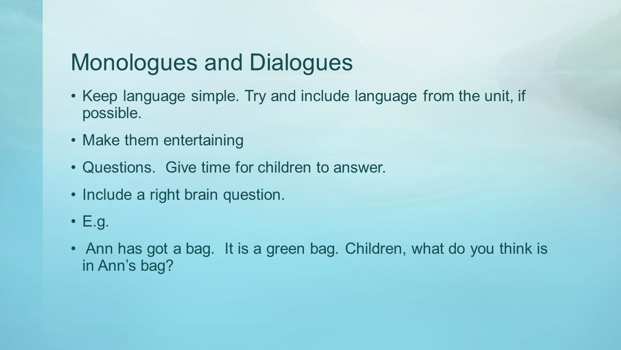 Monologues and Dialogues Keep language simple. Try and include language from the unit, if possible. Make them entertaining Questions. Give time for ch