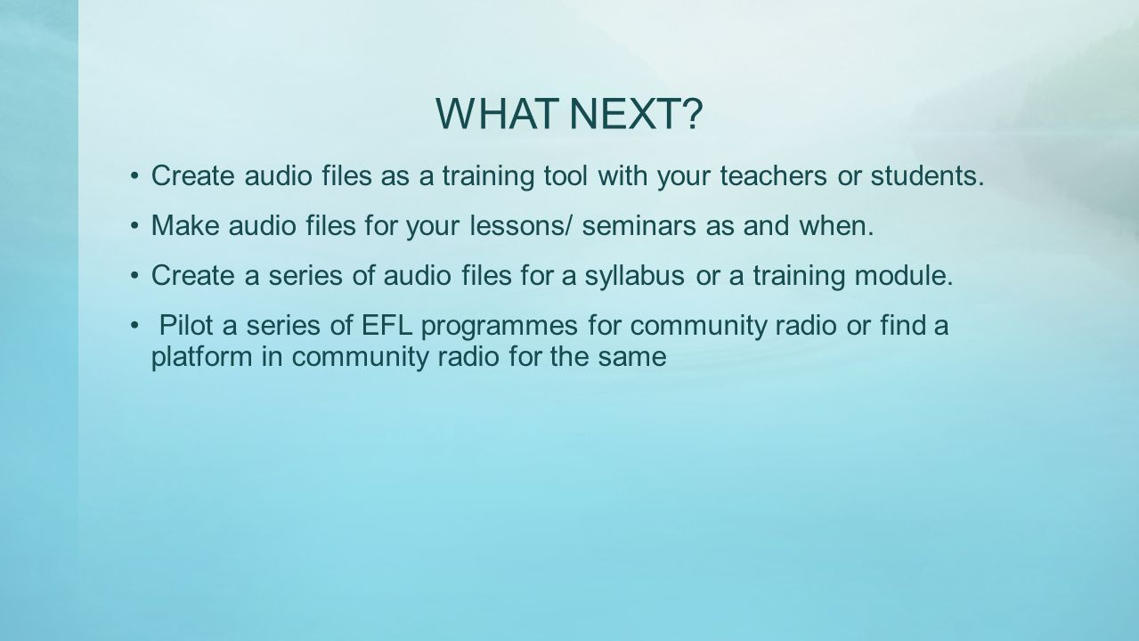 WHAT NEXT? Create audio files as a training tool with your teachers or students. Make audio files for your lessons/ seminars as and when. Create a ser