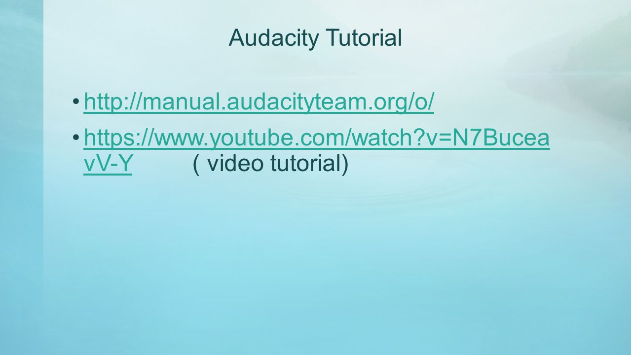 Audacity Tutorial http://manual.audacityteam.org/o/ https://www.youtube.com/watch?v=N7Bucea vV-Y ( video tutorial)https://www.youtube.com/watch?v=N7Bu