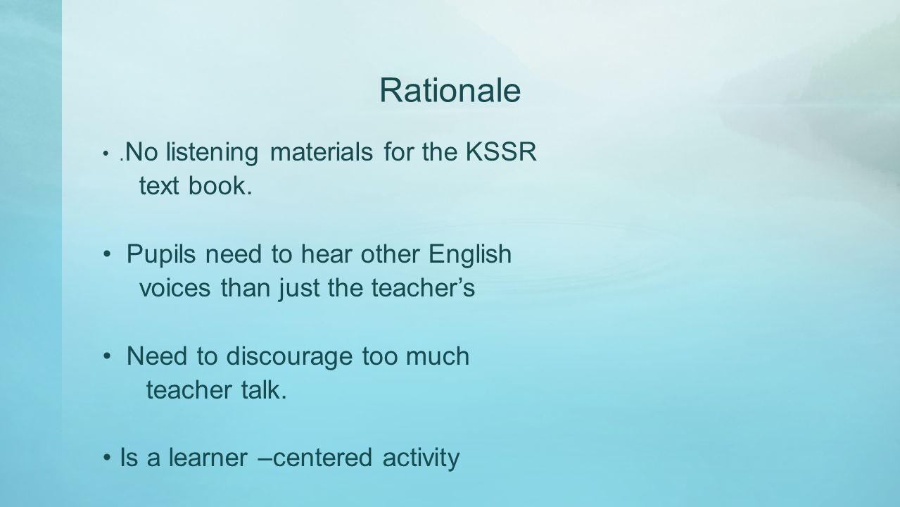 Rationale. No listening materials for the KSSR text book. Pupils need to hear other English voices than just the teacher's Need to discourage too much