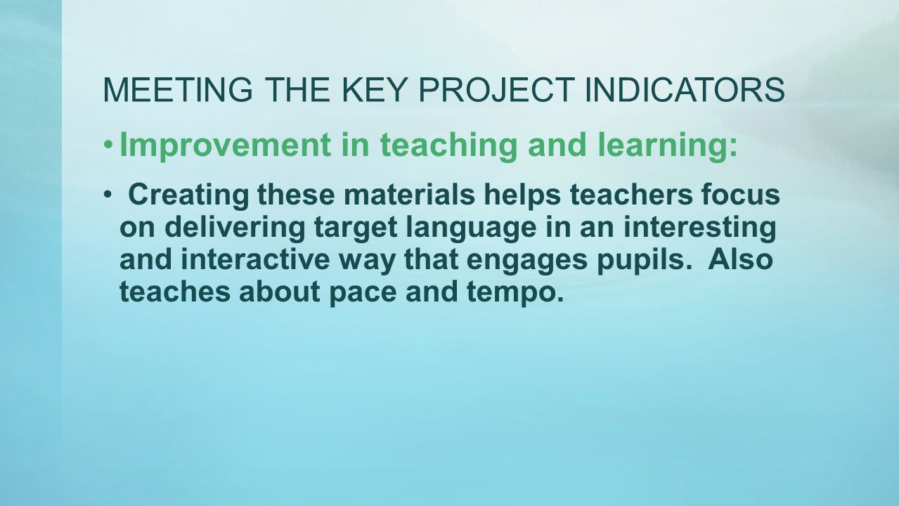 MEETING THE KEY PROJECT INDICATORS Improvement in teaching and learning: Creating these materials helps teachers focus on delivering target language i