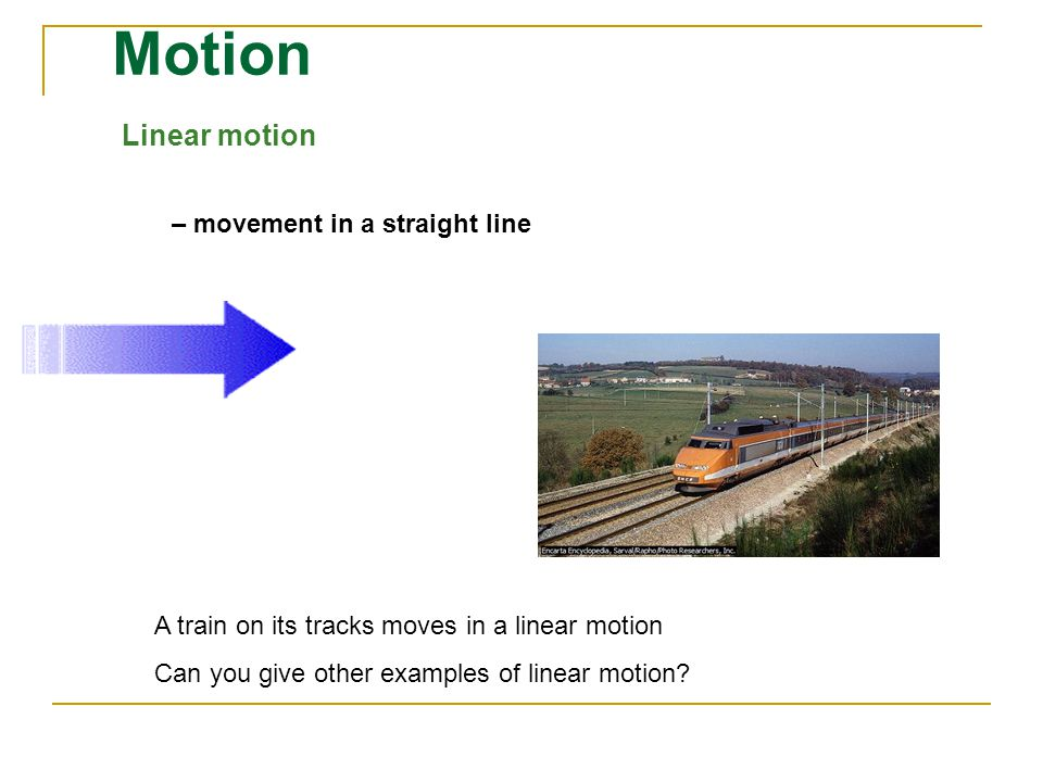Motion Linear motion – movement in a straight line A train on its tracks moves in a linear motion Can you give other examples of linear motion