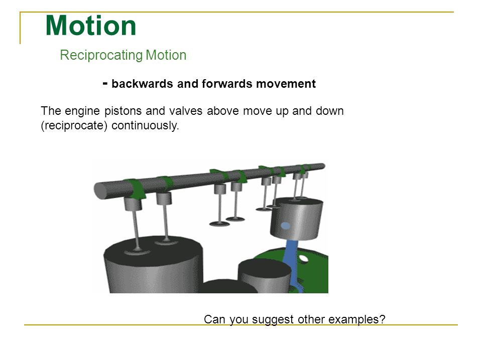 Motion Reciprocating Motion - backwards and forwards movement The engine pistons and valves above move up and down (reciprocate) continuously.