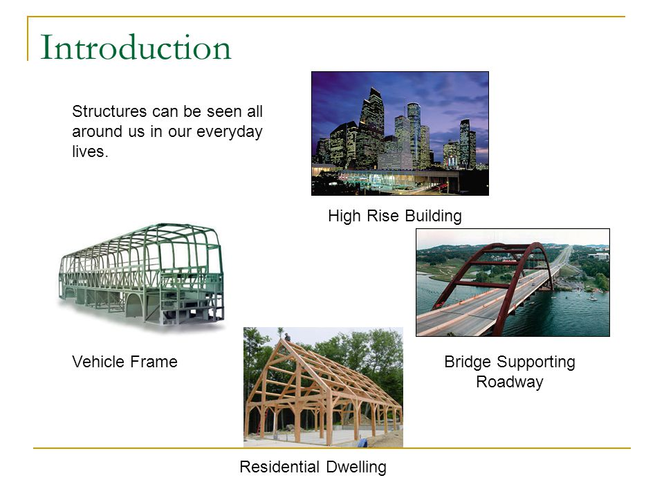 Introduction Vehicle Frame High Rise Building Bridge Supporting Roadway Residential Dwelling Structures can be seen all around us in our everyday lives.