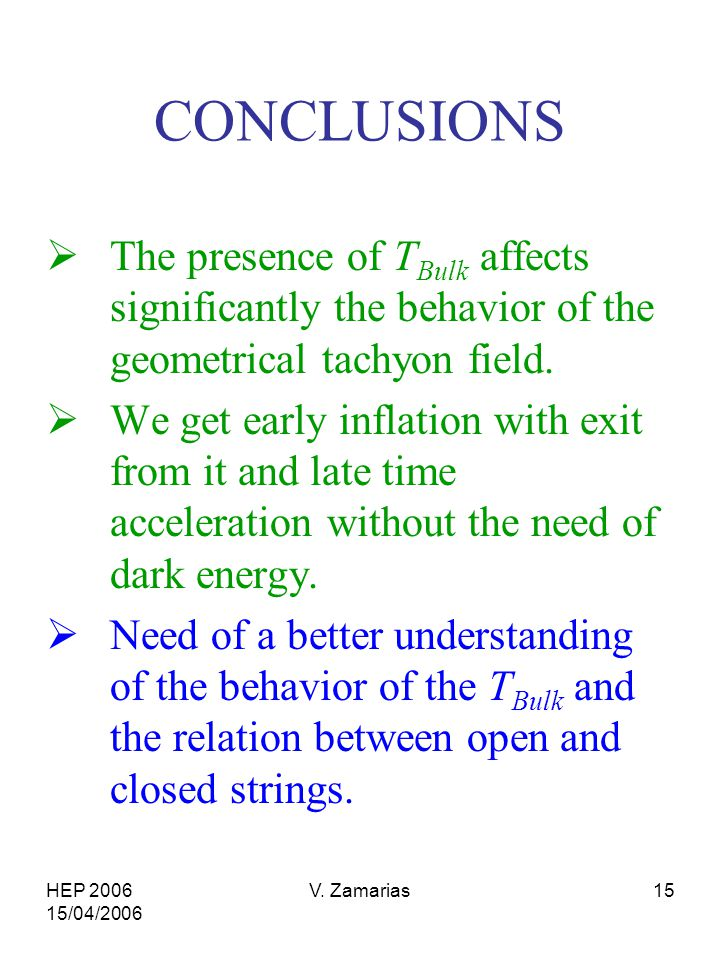 HEP 2006 15/04/2006 V. Zamarias15 CONCLUSIONS  The presence of T Bulk affects significantly the behavior of the geometrical tachyon field.  We get e