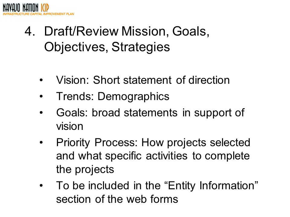 4.Draft/Review Mission, Goals, Objectives, Strategies Vision: Short statement of direction Trends: Demographics Goals: broad statements in support of vision Priority Process: How projects selected and what specific activities to complete the projects To be included in the Entity Information section of the web forms
