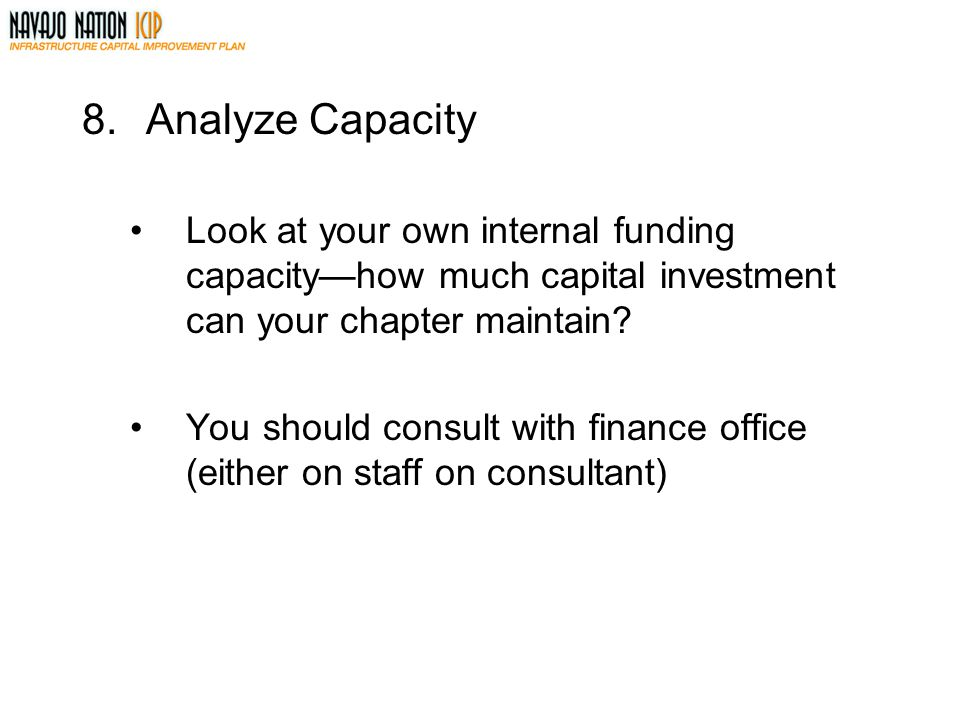 8.Analyze Capacity Look at your own internal funding capacity—how much capital investment can your chapter maintain.