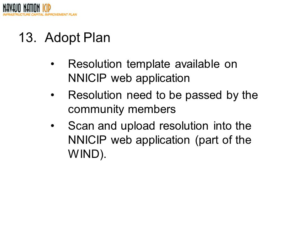 13.Adopt Plan Resolution template available on NNICIP web application Resolution need to be passed by the community members Scan and upload resolution into the NNICIP web application (part of the WIND).