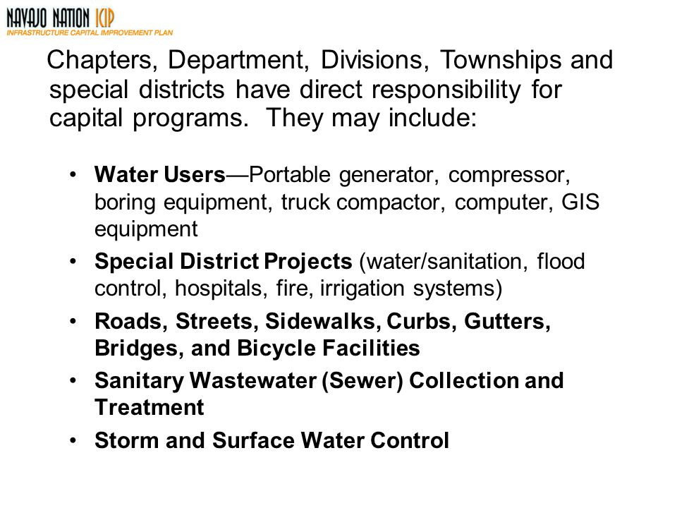 Water Users—Portable generator, compressor, boring equipment, truck compactor, computer, GIS equipment Special District Projects (water/sanitation, flood control, hospitals, fire, irrigation systems) Roads, Streets, Sidewalks, Curbs, Gutters, Bridges, and Bicycle Facilities Sanitary Wastewater (Sewer) Collection and Treatment Storm and Surface Water Control Chapters, Department, Divisions, Townships and special districts have direct responsibility for capital programs.