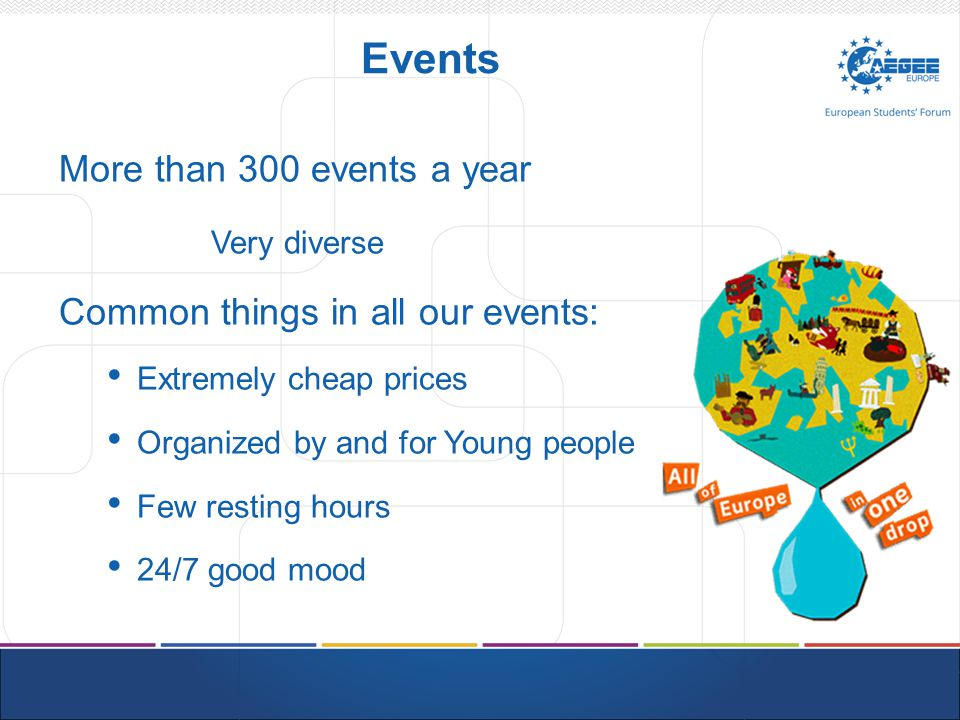 Events More than 300 events a year Very diverse Common things in all our events: Extremely cheap prices Organized by and for Young people Few resting