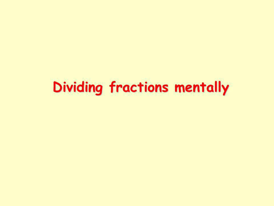 Mostly, we divide fractions in writing.However, in some cases we can divide them mentally.