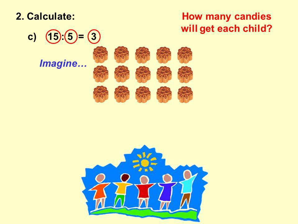 c) 15 : 5 =3 2. Calculate:How many candies will get each child Imagine…