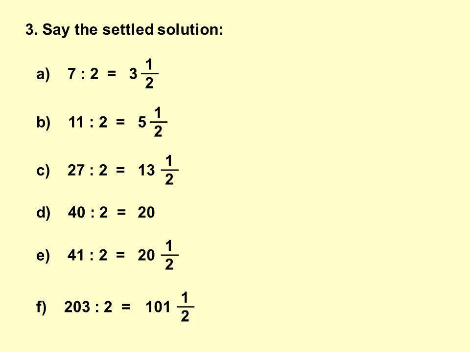 a) 7 : 2 =3 __ 1 2 b) 11 : 2 =5 __ 1 2 c) 27 : 2 =13 __ 1 2 d) 40 : 2 =20 e) 41 : 2 =20 __ 1 2 f) 203 : 2 =101 __ 1 2 3.