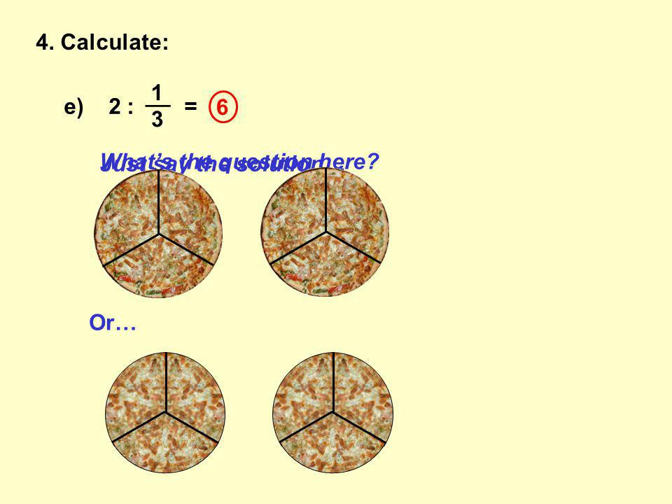 4. Calculate: e) 2 : = __ 1 3 Just say the solution… 6 What's the question here Or…