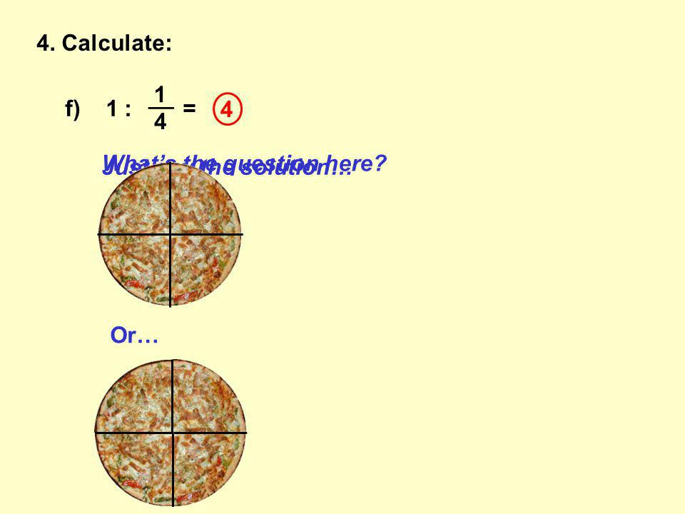 4. Calculate: f) 1 : = __ 1 4 Just say the solution… 4 What's the question here Or…