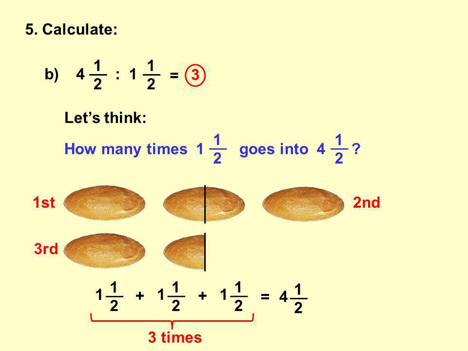 5. Calculate: b) 4 : 1 __ 1 2 1 2 = Let's think: How many times 1 goes into 4 .