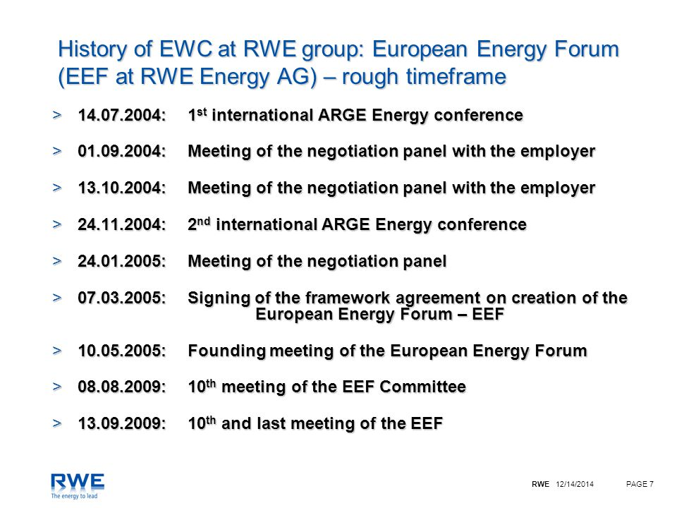 RWE 12/14/2014PAGE 8 Netherlands: 3* Poland: 2 Czech Republic: 4 Hungary: 4 Austria: 2 Slovakia: 2 Germany: 8 Participation in the new European Works Council of RWE Group chairmanship deputy chairman Committee: chairmanship 2 Deputy chairmen 5 further members Representative EPSU Representative EMCEF Great Britain: 5  30 members * incl.