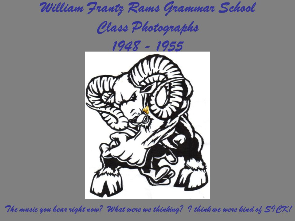 William Frantz Rams Grammar School Class Photographs 1948 - 1955 The music you hear right now? What were we thinking? I think we were kind of SICK!