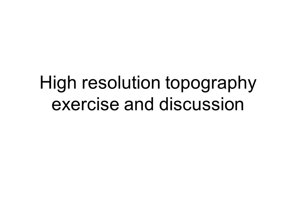 High resolution topography exercise and discussion