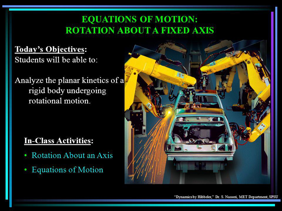 """Dynamics by Hibbeler,"" Dr. S. Nasseri, MET Department, SPSU EQUATIONS OF MOTION: ROTATION ABOUT A FIXED AXIS Today's Objectives: Students will be abl"
