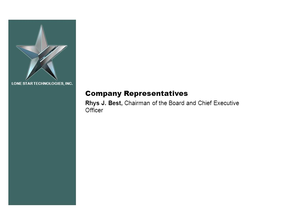 LONE STAR TECHNOLOGIES, INC. Company Representatives Rhys J. Best, Chairman of the Board and Chief Executive Officer