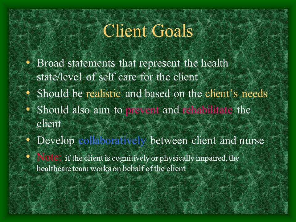 Client Goals Broad statements that represent the health state/level of self care for the client Should be realistic and based on the client's needs Should also aim to prevent and rehabilitate the client Develop collaboratively between client and nurse Note: if the client is cognitively or physically impaired, the healthcare team works on behalf of the client