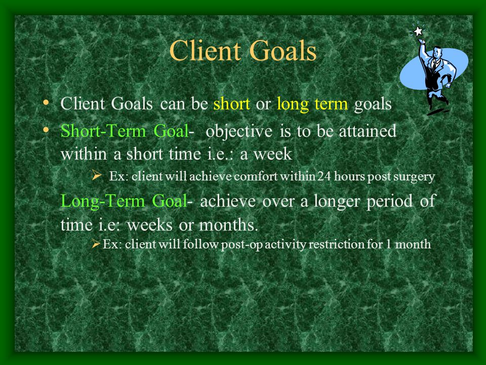 Client Goals Client Goals can be short or long term goals Short-Term Goal- objective is to be attained within a short time i.e.: a week  Ex: client will achieve comfort within 24 hours post surgery Long-Term Goal- achieve over a longer period of time i.e: weeks or months.