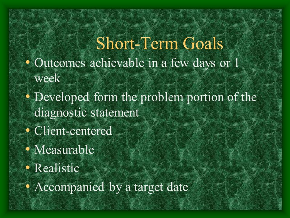 Short-Term Goals Outcomes achievable in a few days or 1 week Developed form the problem portion of the diagnostic statement Client-centered Measurable Realistic Accompanied by a target date