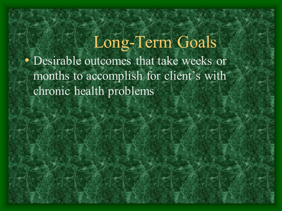 Long-Term Goals Desirable outcomes that take weeks or months to accomplish for client's with chronic health problems