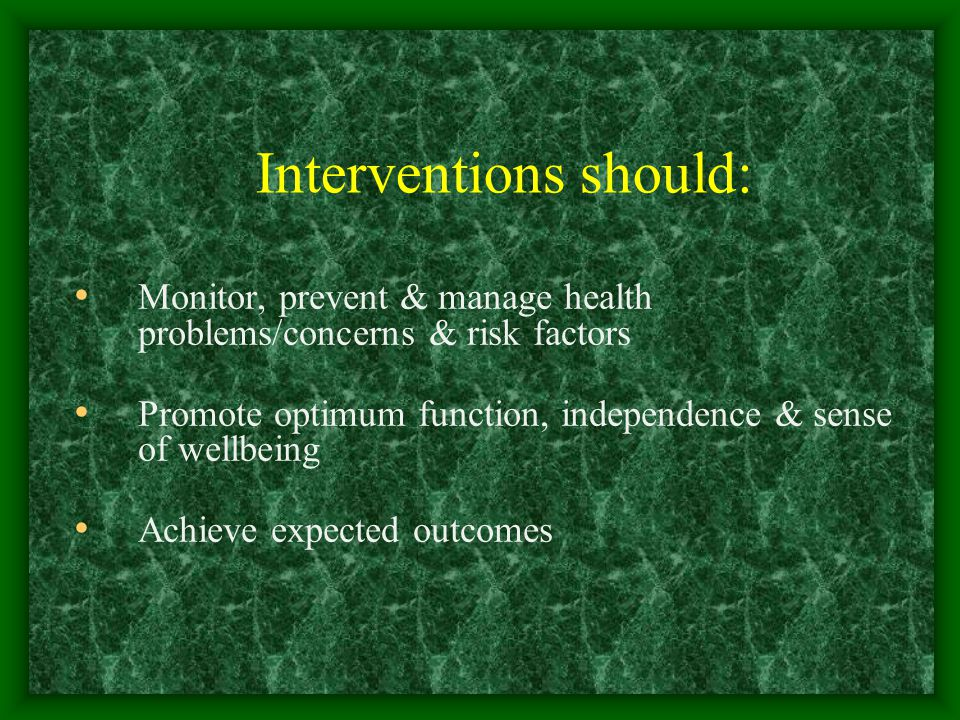 Interventions should: Monitor, prevent & manage health problems/concerns & risk factors Promote optimum function, independence & sense of wellbeing Achieve expected outcomes