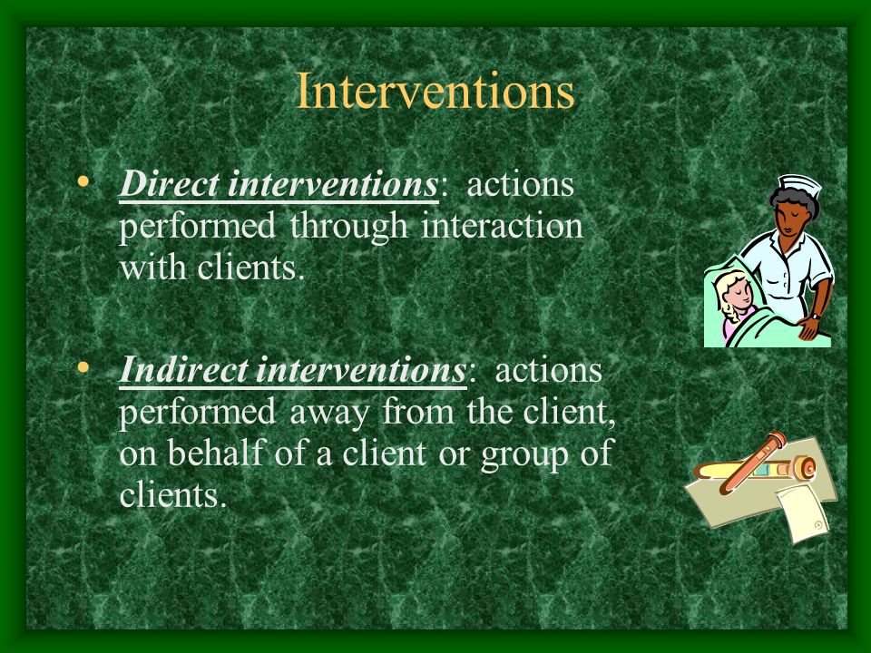 Interventions Direct interventions: actions performed through interaction with clients.