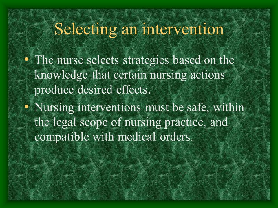 Selecting an intervention The nurse selects strategies based on the knowledge that certain nursing actions produce desired effects.