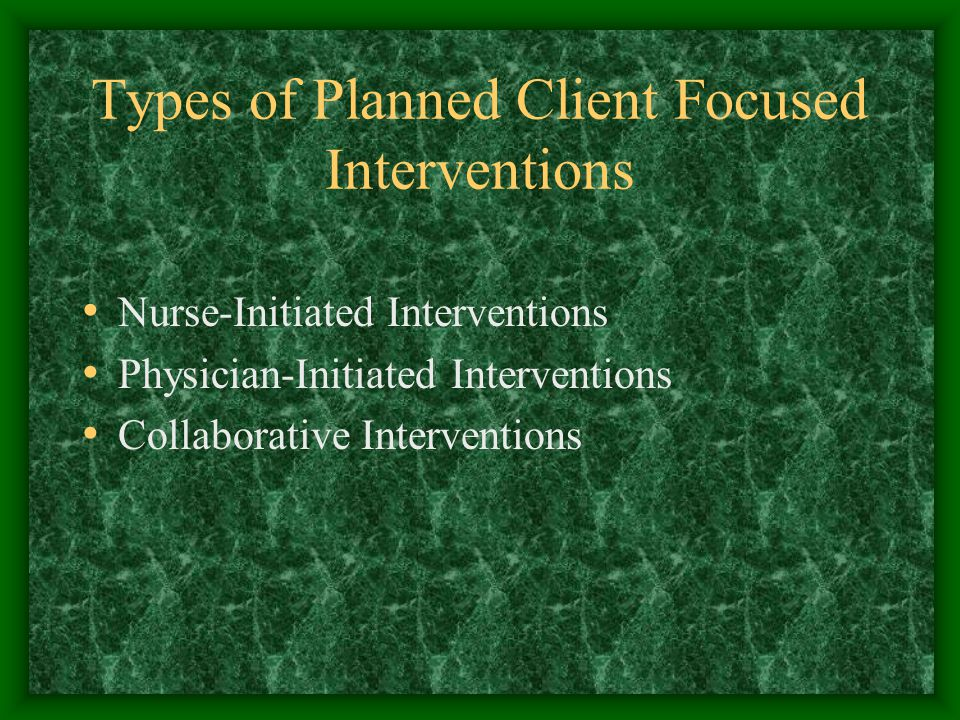 Types of Planned Client Focused Interventions Nurse-Initiated Interventions Physician-Initiated Interventions Collaborative Interventions