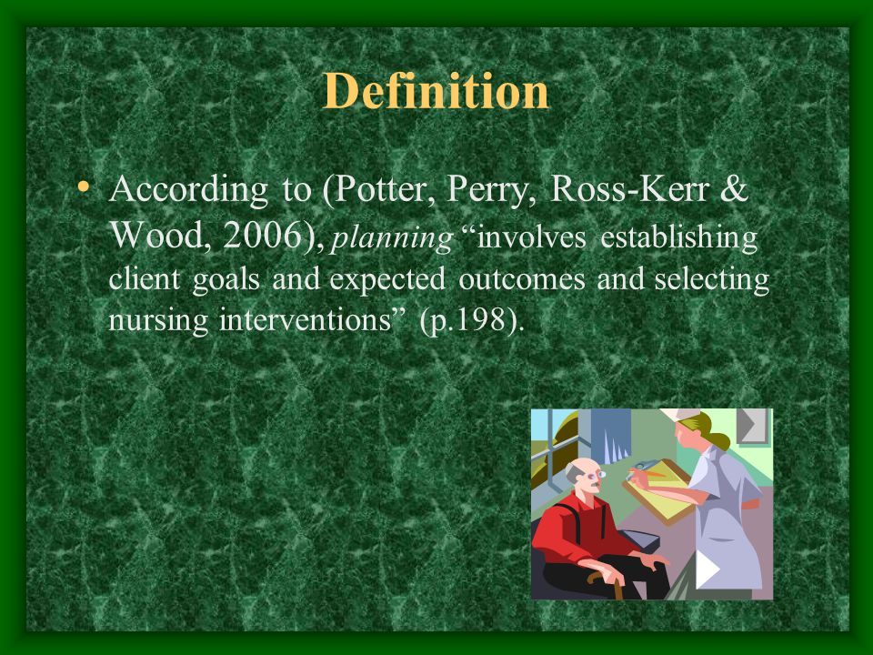 Definition According to (Potter, Perry, Ross-Kerr & Wood, 2006), planning involves establishing client goals and expected outcomes and selecting nursing interventions (p.198).