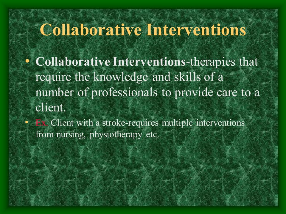 Collaborative Interventions Collaborative Interventions-therapies that require the knowledge and skills of a number of professionals to provide care to a client.